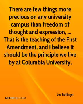 Lee Bollinger  - There are few things more precious on any university campus than freedom of thought and expression, ... That is the teaching of the First Amendment, and I believe it should be the principle we live by at Columbia University.