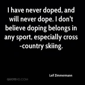 Leif Zimmermann  - I have never doped, and will never dope. I don't believe doping belongs in any sport, especially cross-country skiing.