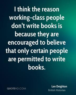 Len Deighton - I think the reason working-class people don't write books is because they are encouraged to believe that only certain people are permitted to write books.