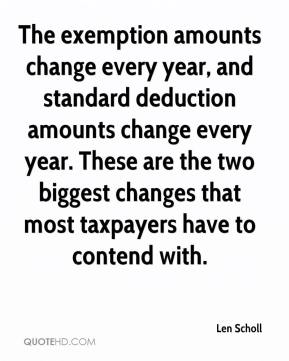 The exemption amounts change every year, and standard deduction amounts change every year. These are the two biggest changes that most taxpayers have to contend with.
