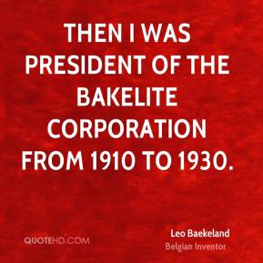 Then I was president of the Bakelite Corporation from 1910 to 1930.