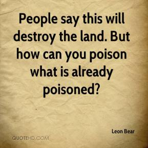 Leon Bear  - People say this will destroy the land. But how can you poison what is already poisoned?
