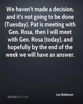 Les Robinson  - We haven't made a decision, and it's not going to be done (Tuesday). Pat is meeting with Gen. Rosa, then I will meet with Gen. Rosa (today), and hopefully by the end of the week we will have an answer.