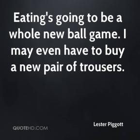 Eating's going to be a whole new ball game. I may even have to buy a new pair of trousers.