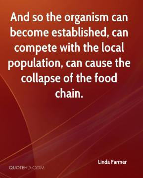 Linda Farmer  - And so the organism can become established, can compete with the local population, can cause the collapse of the food chain.