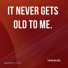 Linda Jacobs  - It never gets old to me.