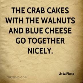 Linda Pierce  - The crab cakes with the walnuts and blue cheese go together nicely.