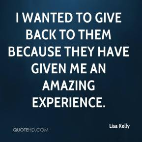 Lisa Kelly  - I wanted to give back to them because they have given me an amazing experience.