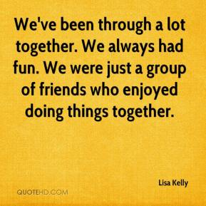 We've been through a lot together. We always had fun. We were just a group of friends who enjoyed doing things together.
