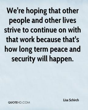 Lisa Schirch  - We're hoping that other people and other lives strive to continue on with that work because that's how long term peace and security will happen.