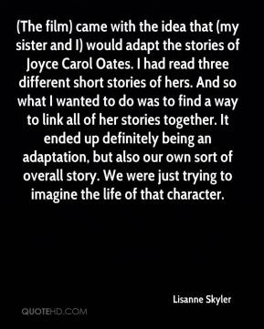 Lisanne Skyler  - (The film) came with the idea that (my sister and I) would adapt the stories of Joyce Carol Oates. I had read three different short stories of hers. And so what I wanted to do was to find a way to link all of her stories together. It ended up definitely being an adaptation, but also our own sort of overall story. We were just trying to imagine the life of that character.