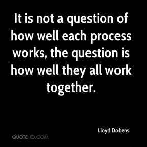 Lloyd Dobens  - It is not a question of how well each process works, the question is how well they all work together.