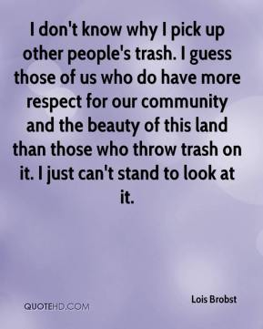 Lois Brobst  - I don't know why I pick up other people's trash. I guess those of us who do have more respect for our community and the beauty of this land than those who throw trash on it. I just can't stand to look at it.
