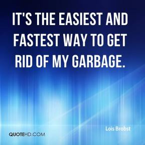 Lois Brobst  - It's the easiest and fastest way to get rid of my garbage.