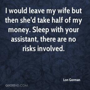 Lon Gorman  - I would leave my wife but then she'd take half of my money. Sleep with your assistant, there are no risks involved.