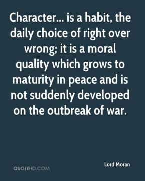 Lord Moran  - Character... is a habit, the daily choice of right over wrong; it is a moral quality which grows to maturity in peace and is not suddenly developed on the outbreak of war.