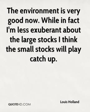 Louis Holland  - The environment is very good now. While in fact I'm less exuberant about the large stocks I think the small stocks will play catch up.