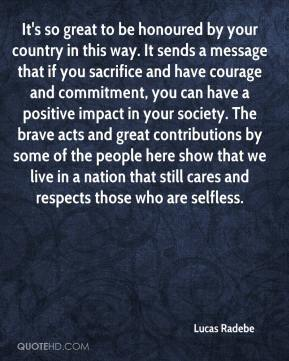 Lucas Radebe  - It's so great to be honoured by your country in this way. It sends a message that if you sacrifice and have courage and commitment, you can have a positive impact in your society. The brave acts and great contributions by some of the people here show that we live in a nation that still cares and respects those who are selfless.
