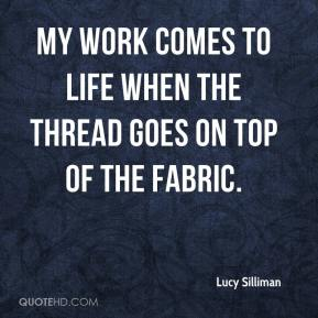 Lucy Silliman  - My work comes to life when the thread goes on top of the fabric.