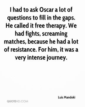 Luis Mandoki  - I had to ask Oscar a lot of questions to fill in the gaps. He called it free therapy. We had fights, screaming matches, because he had a lot of resistance. For him, it was a very intense journey.