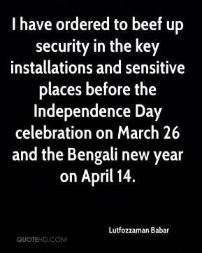 Lutfozzaman Babar  - I have ordered to beef up security in the key installations and sensitive places before the Independence Day celebration on March 26 and the Bengali new year on April 14.