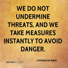 Lutfozzaman Babar  - We do not undermine threats, and we take measures instantly to avoid danger.