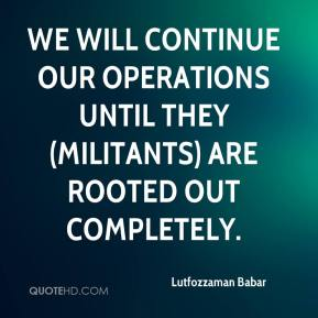 Lutfozzaman Babar  - We will continue our operations until they (militants) are rooted out completely.