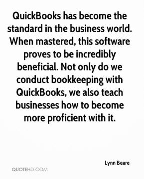 Lynn Beare  - QuickBooks has become the standard in the business world. When mastered, this software proves to be incredibly beneficial. Not only do we conduct bookkeeping with QuickBooks, we also teach businesses how to become more proficient with it.