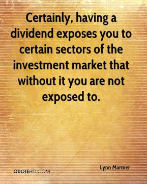 Lynn Marmer  - Certainly, having a dividend exposes you to certain sectors of the investment market that without it you are not exposed to.