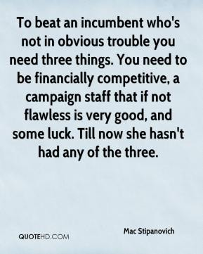 Mac Stipanovich  - To beat an incumbent who's not in obvious trouble you need three things. You need to be financially competitive, a campaign staff that if not flawless is very good, and some luck. Till now she hasn't had any of the three.