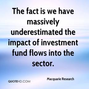 Macquarie Research  - The fact is we have massively underestimated the impact of investment fund flows into the sector.