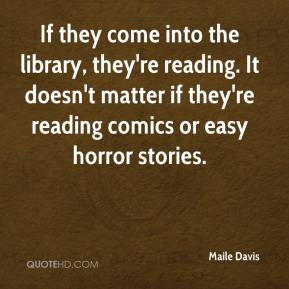 Maile Davis  - If they come into the library, they're reading. It doesn't matter if they're reading comics or easy horror stories.