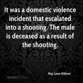 Maj. Leon Wilmot  - It was a domestic violence incident that escalated into a shooting. The male is deceased as a result of the shooting.