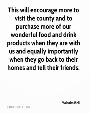 Malcolm Bell  - This will encourage more to visit the county and to purchase more of our wonderful food and drink products when they are with us and equally importantly when they go back to their homes and tell their friends.