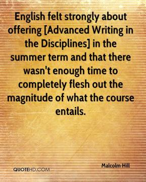 Malcolm Hill  - English felt strongly about offering [Advanced Writing in the Disciplines] in the summer term and that there wasn't enough time to completely flesh out the magnitude of what the course entails.