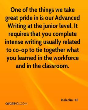 Malcolm Hill  - One of the things we take great pride in is our Advanced Writing at the junior level. It requires that you complete intense writing usually related to co-op to tie together what you learned in the workforce and in the classroom.