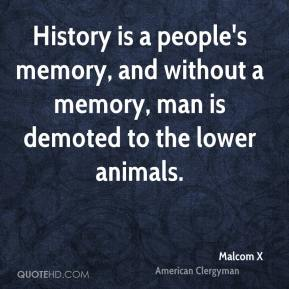 Malcom X - History is a people's memory, and without a memory, man is demoted to the lower animals.