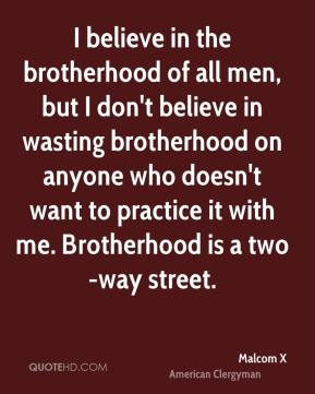 Malcom X - I believe in the brotherhood of all men, but I don't believe in wasting brotherhood on anyone who doesn't want to practice it with me. Brotherhood is a two-way street.