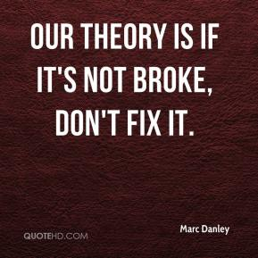 Marc Danley  - Our theory is if it's not broke, don't fix it.