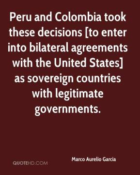 Marco Aurelio Garcia  - Peru and Colombia took these decisions [to enter into bilateral agreements with the United States] as sovereign countries with legitimate governments.