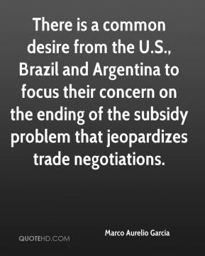 Marco Aurelio Garcia  - There is a common desire from the U.S., Brazil and Argentina to focus their concern on the ending of the subsidy problem that jeopardizes trade negotiations.