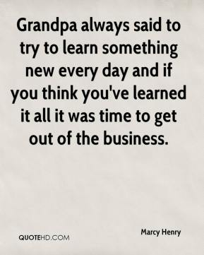 Marcy Henry  - Grandpa always said to try to learn something new every day and if you think you've learned it all it was time to get out of the business.
