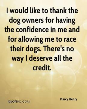 Marcy Henry  - I would like to thank the dog owners for having the confidence in me and for allowing me to race their dogs. There's no way I deserve all the credit.