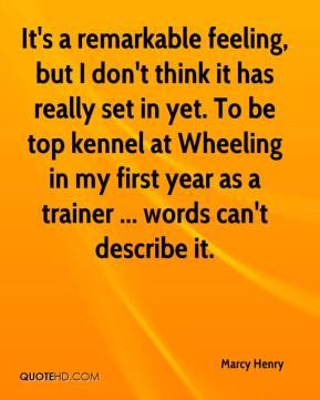 Marcy Henry  - It's a remarkable feeling, but I don't think it has really set in yet. To be top kennel at Wheeling in my first year as a trainer ... words can't describe it.