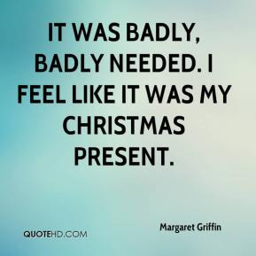 Margaret Griffin  - It was badly, badly needed. I feel like it was my Christmas present.