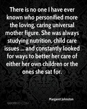 Margaret Johnston  - There is no one I have ever known who personified more the loving, caring universal mother figure. She was always studying nutrition, child care issues ... and constantly looked for ways to better her care of either her own children or the ones she sat for.