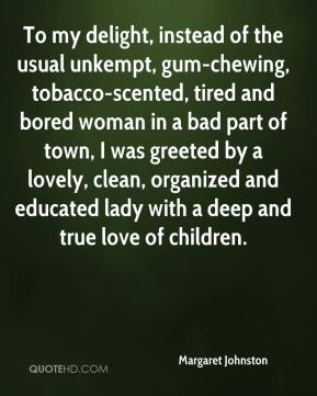 Margaret Johnston  - To my delight, instead of the usual unkempt, gum-chewing, tobacco-scented, tired and bored woman in a bad part of town, I was greeted by a lovely, clean, organized and educated lady with a deep and true love of children.