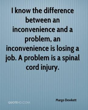 I know the difference between an inconvenience and a problem, an inconvenience is losing a job. A problem is a spinal cord injury.