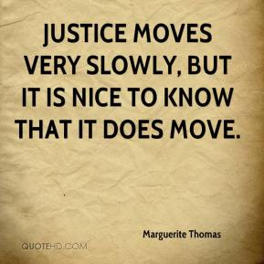 Marguerite Thomas  - Justice moves very slowly, but it is nice to know that it does move.