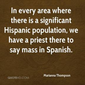 In every area where there is a significant Hispanic population, we have a priest there to say mass in Spanish.